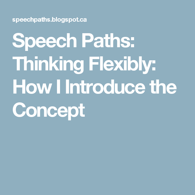 Speech Paths: Thinking Flexibly: How I Introduce the Concept