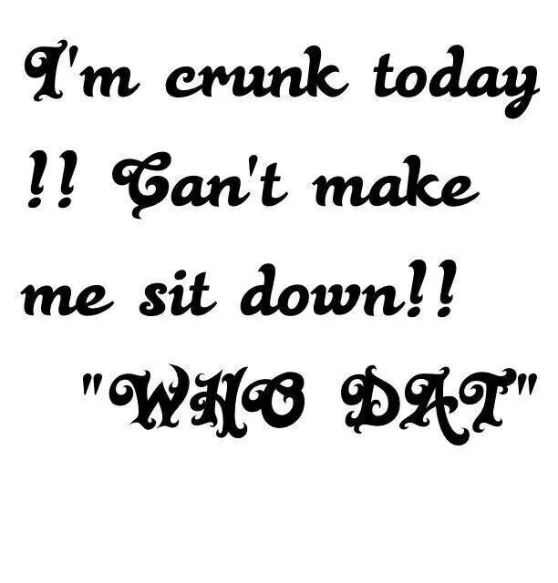 I'M CRUNK TODAY!!! CAN'T MAKE ME SIT DOWN!!! WHODAT!!!