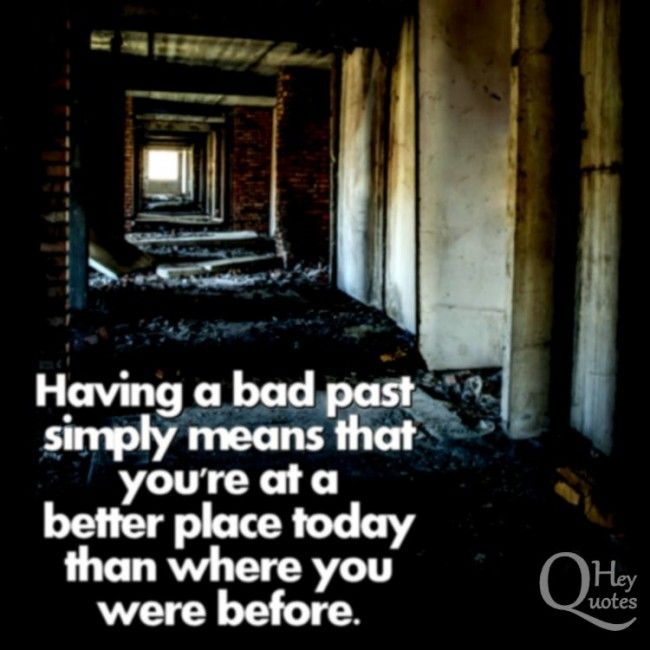 Having A Bad Past Simply Means That You Re At A Better Place Today Than Where You Were Before Past Quotes Inspirational Quotes Motivation Best