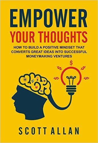 Amazon.com: Empower Your Thoughts: How to Build a Positive Mindset that Converts Great Ideas Into Successful Moneymaking Ventures (Go Empower Yourself Book 1) eBook: Scott Allan: Kindle Store