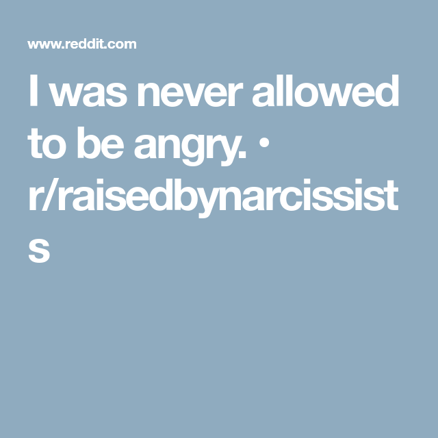 I was never allowed to be angry  • r/raisedbynarcissists