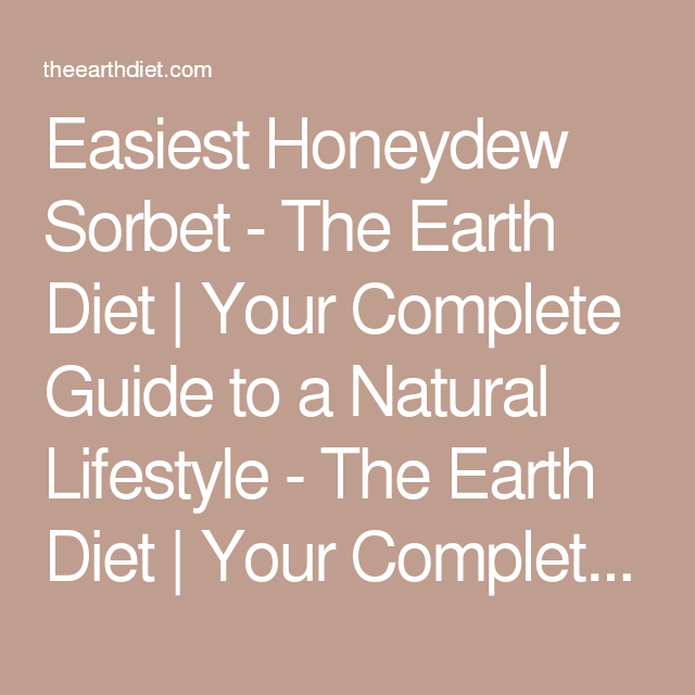 Easiest Honeydew Sorbet - The Earth Diet | Your Complete Guide to a Natural Lifestyle - The Earth Diet | Your Complete Guide to a Natural Lifestyle