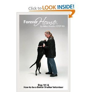 Forever Home...: Dog Training 101 & How to Be a Better Shelter Volunteer: Mike Deathe Cpdt-Ka: 9781607462101: Amazon.com: Books