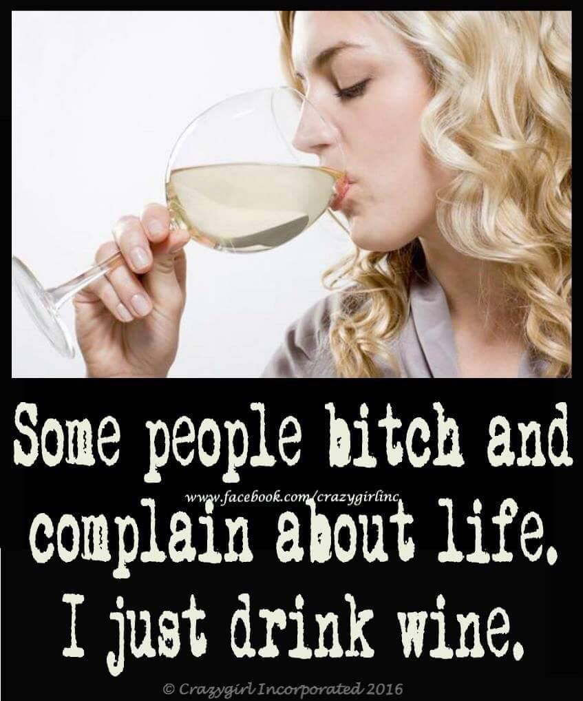 How about I complain while I drink wine With my bitches?