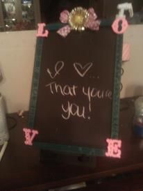 The chalkboard I made to write what I love about my husband everyday so he can read the new thing before he goes to work since he leaves before I wake up ♥