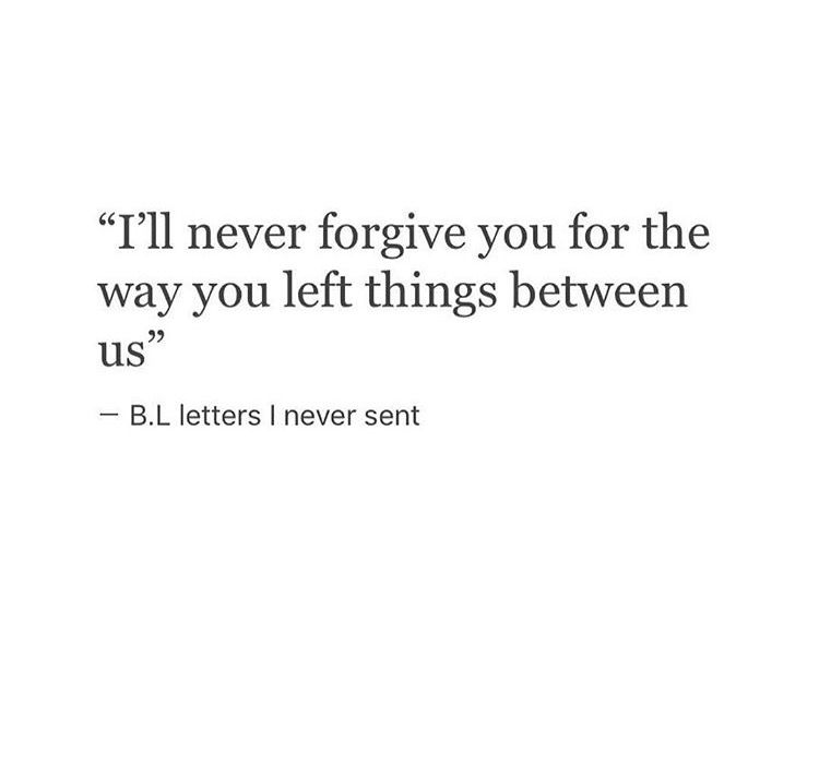 Ill Never Forgive You For The Way You Left Things Between Us