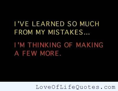 I've learned so much from my mistakes - http://www.loveoflifequotes.com/funny/ive-learned-so-much-from-my-mistakes/