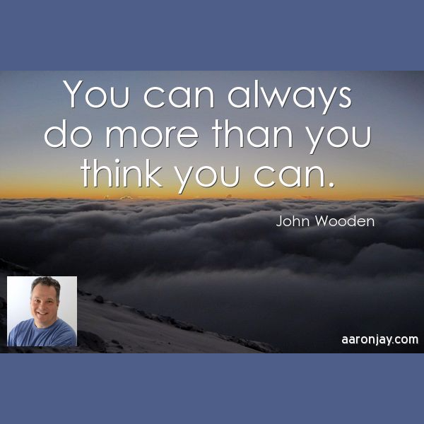 You can always do more than you think you can - John Wooden