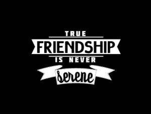 True friendship is never serene