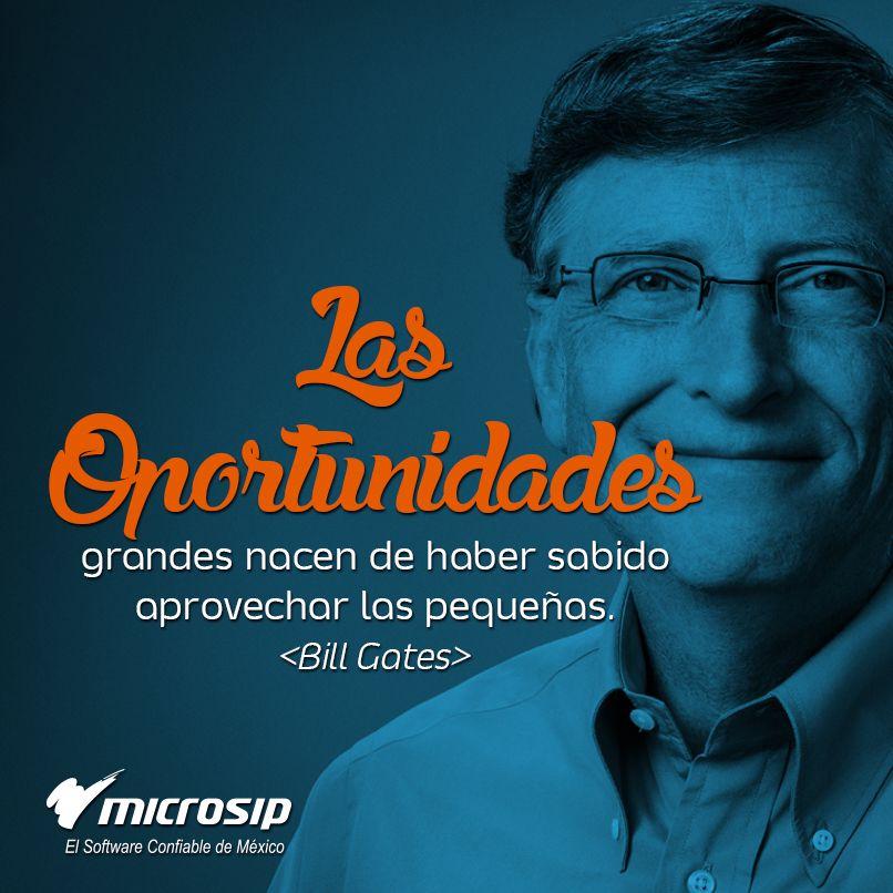 Las oportunidades grandes nacen de haber sabido aprovechar las pequeñas. (Bill Gates)