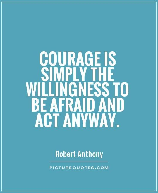 Courage is simply the willingness to be afraid and act anyway - price quotations