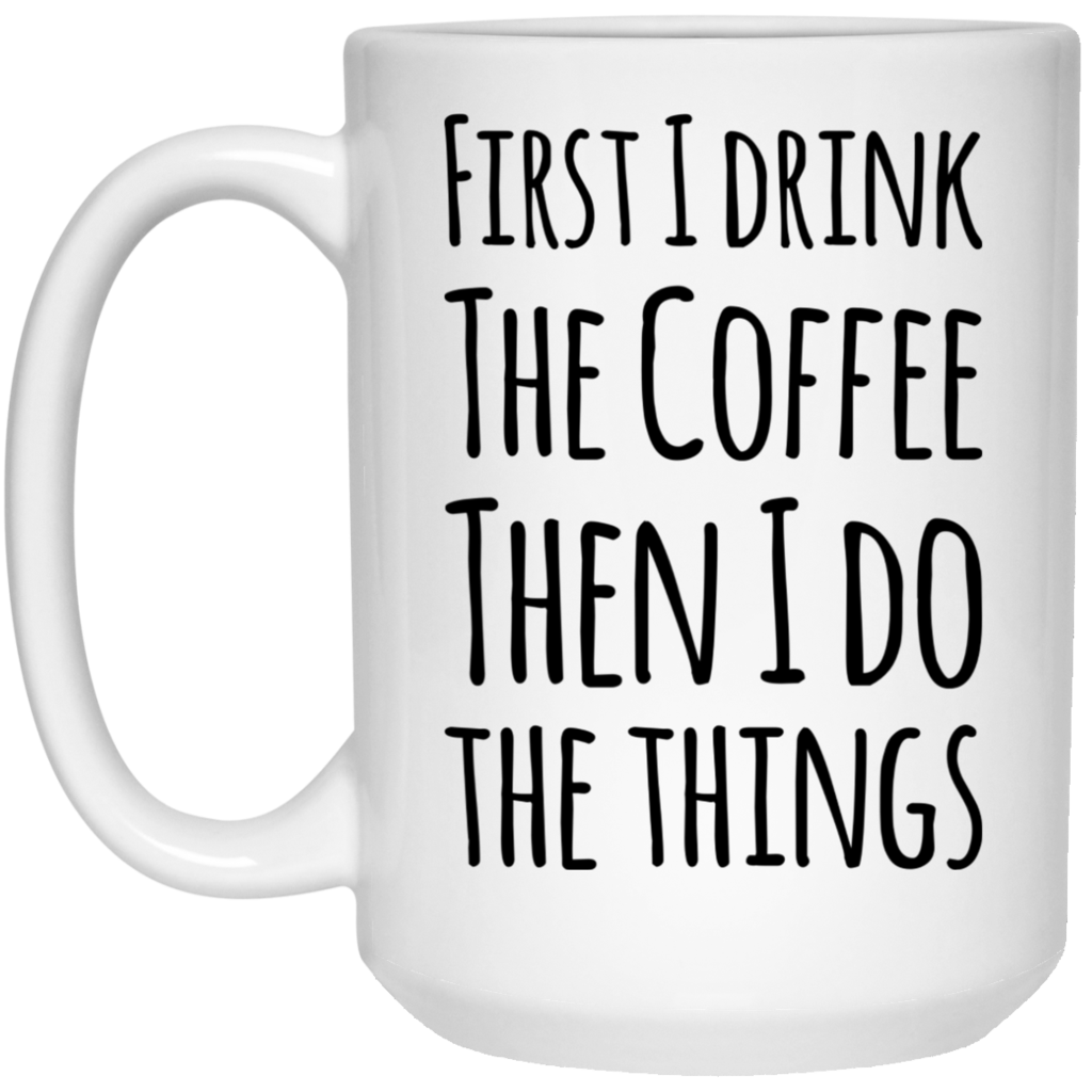 First I Drink The Coffee then I Do the Things Mug 15oz