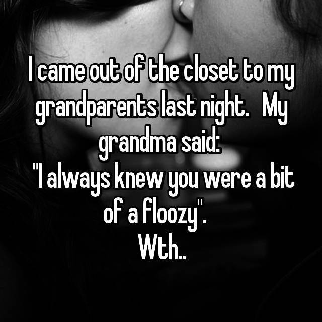 I came out of the closet to my grandparents last night. My