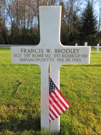 Sergeant Francis W. Brodley U.S. Army Air Forces Unit 597th Bomber Squadron, 397th Bomber Group, Medium Entered Service From: Massachusetts Service # 11058151 Date of Death: February 26, 1945 World War II Buried: Plot A Row 5 Grave 43 Epinal American Cemetery Dinozé, France