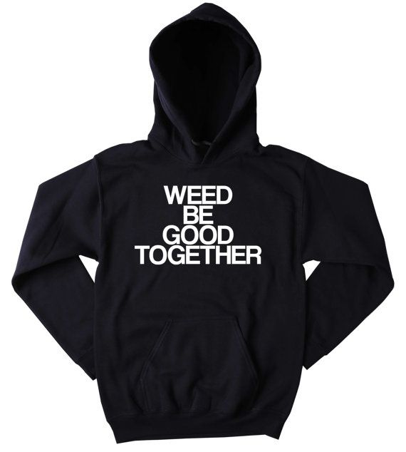 Bud Sweatshirt Weed Be Good Together Slogan by CarousingClothing