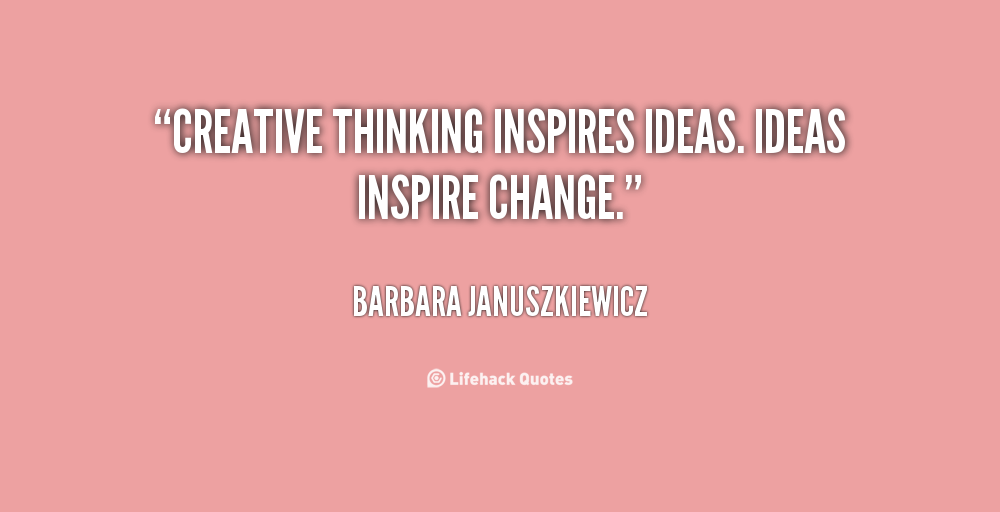 Creative Thinking Inspires Ideas Ideas Inspire Change Barbara Januszkiewicz At Lifehack Quotesbarbara Januszkiewic Creativity Quotes Thinking Quotes Quotes