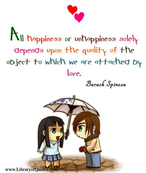 All Happiness Or Unhappiness Solely Depends Upon The Quality Of The Object To Which We Are Attached By Love Baruch Spinoza Unhappy Happy Baruch Spinoza