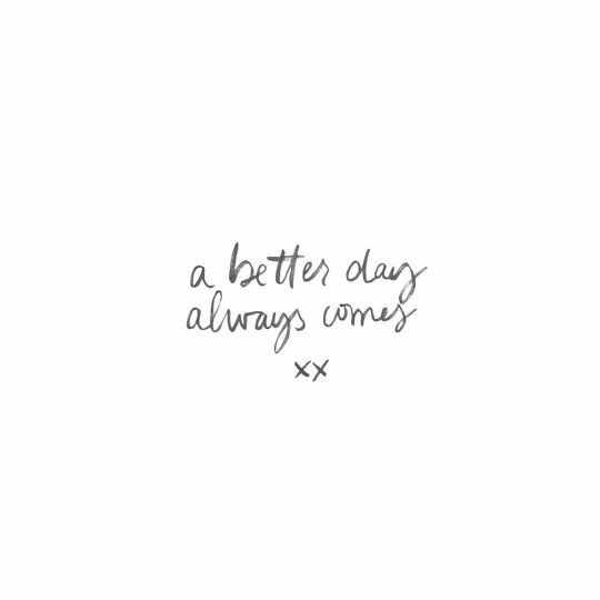 A better day always comes xx