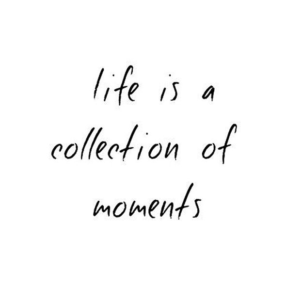 Life Is A Collection Of Moments Quote Moments Quotes Memories Quotes Words Quotes