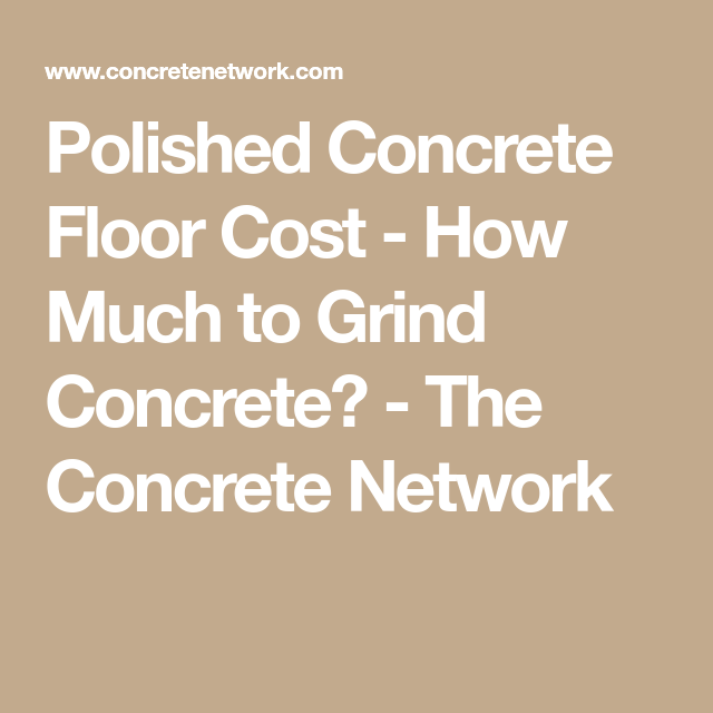Polished Concrete Floor Cost How Much To Grind Concrete The Concrete Network In 2020 Polished Concrete Floor Cost Concrete Floors Cost Concrete Floors