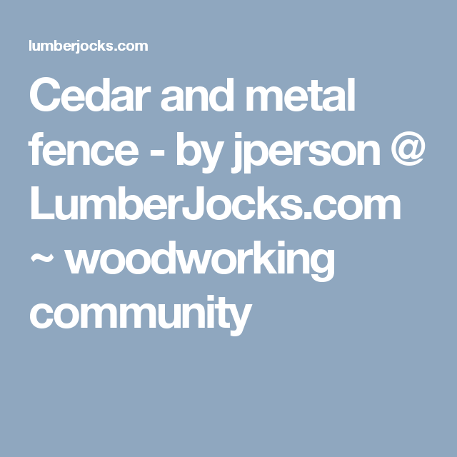 Cedar and metal fence - by jperson @ LumberJocks.com ~ woodworking community