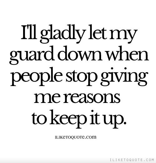 I\'ll gladly let my guard down when people stop giving me ...