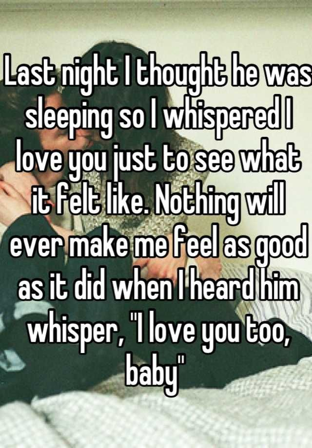 Last night I thought he was sleeping so I whispered I love you just to see what it felt like. Nothing will ever make me feel as good as it did when I heard him whisper,