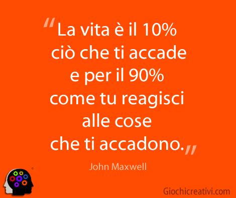 La vita è il 10% ciò che ti accade e per il 90% come tu reagisci alle cose che ti accadono. John Maxwell