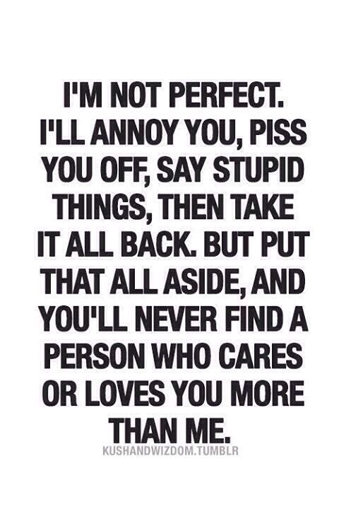 I'm Not Perfect I'll Annoy You Piss You Off Say Stupid Things Then Take It  All Back But Put That All Aside And You'll Never Find A Person Who Cares Or  Loves ...