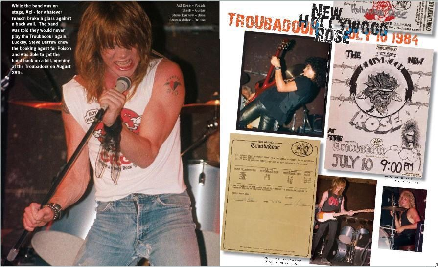 w-arose:  31 years ago While the band was on stage ,AXL-for whatever reason broke a glass against a back wall.The band was told they would never play the Troubadour again. Luckily,Steve Darrow knew the booking agent for Poison and was able to get the band back on a bill,opening at the Troubadour on August 29th
