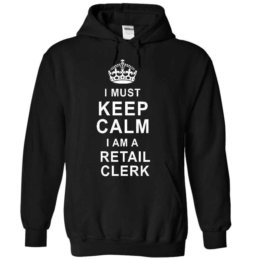 I must keep calm I am a RETAIL CLERK T Shirt, Hoodie, Sweatshirt