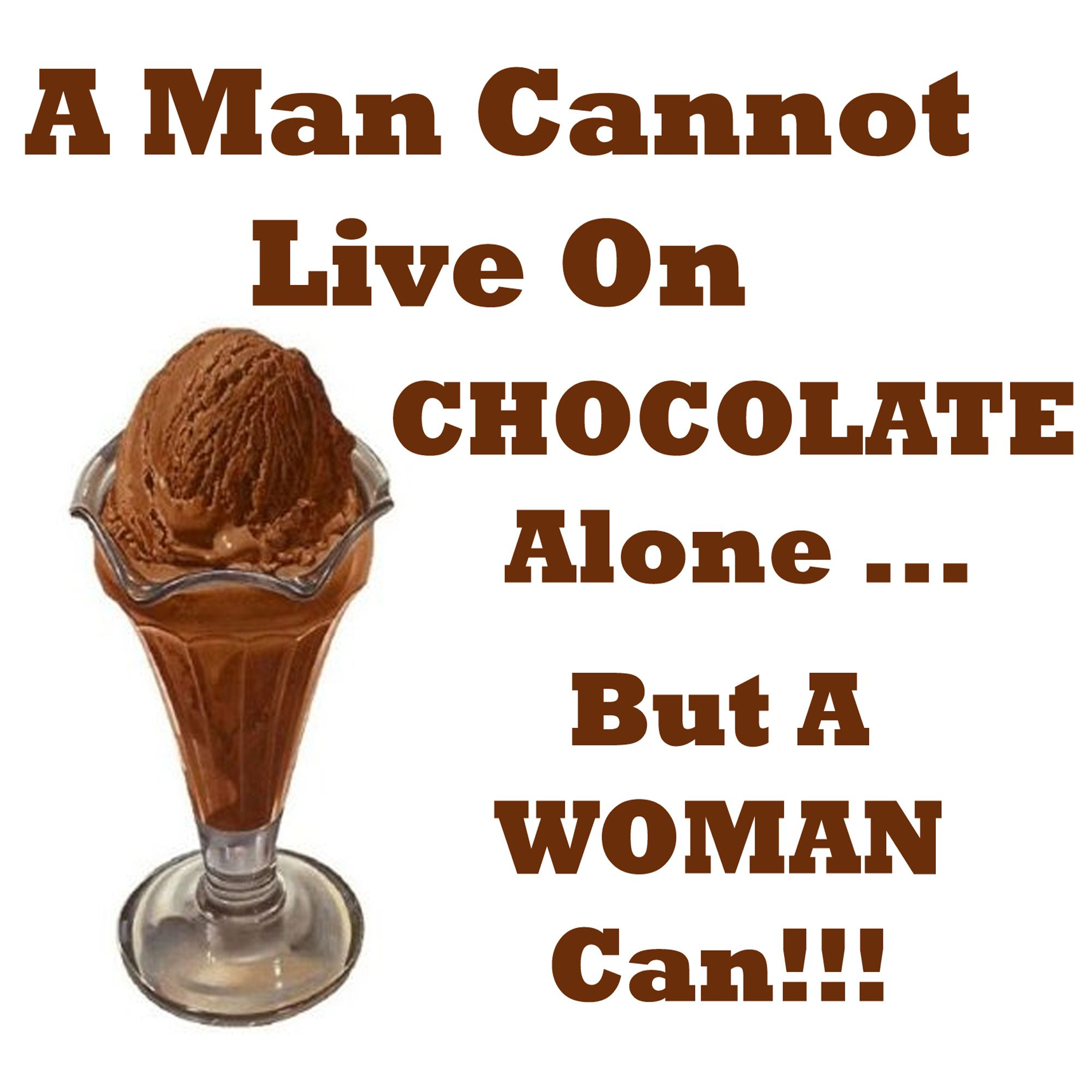 A man cannot live on chocolate alone...but a woman CAN ...