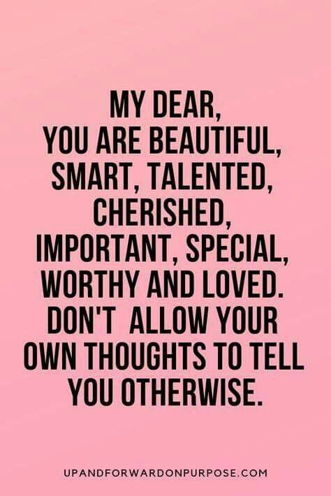 My Dear You Are Beautiful Smart Talented Cherished Important Special Worthy And Loved Don T Inspiring Quotes About Life Powerful Quotes Positive Quotes