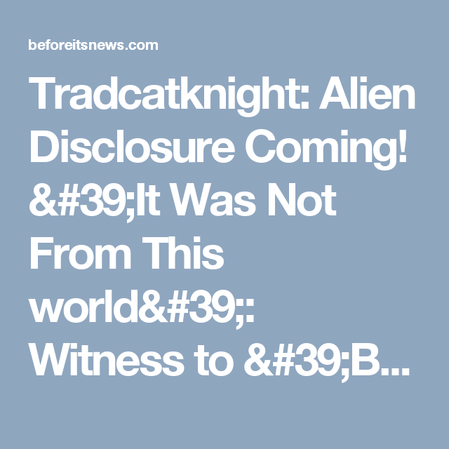Tradcatknight: Alien Disclosure Coming! 'It Was Not From This world': Witness to 'Britain's Roswell' UFO Incident Breaks 36-Year Silence | New World Order