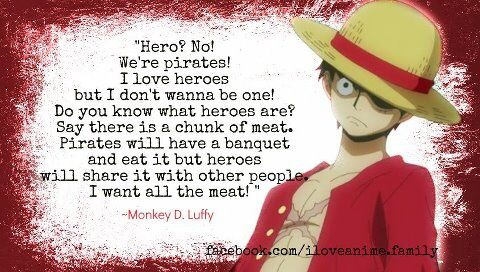 Anime- One Piece Characrer- Luffy Quote- Hero? No! We're pirates! I live heroes but i don't wanna be one! Do you know what heroes are? Say there is a chunk of meat. Pirates will have a banquet and eat it but heroes will share it with other people. I want all the meat!