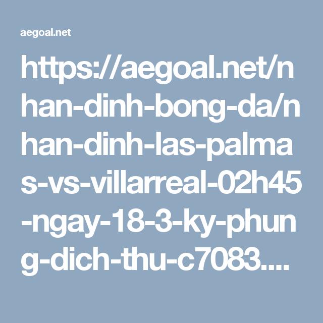 https://aegoal.net/nhan-dinh-bong-da/nhan-dinh-las-palmas-vs-villarreal-02h45-ngay-18-3-ky-phung-dich-thu-c7083.html