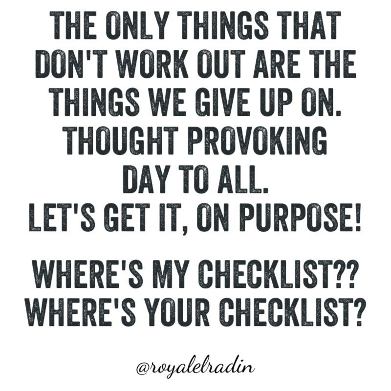 THE ONLY THINGS THAT  DON'T WORK OUT ARE THE  THINGS WE GIVE UP ON. THOUGHT PROVOKING  DAY TO ALL. LET'S GET IT, ON PURPOSE!  WHERE'S MY CHECKLIST?? WHERE'S YOUR CHECKLIST?