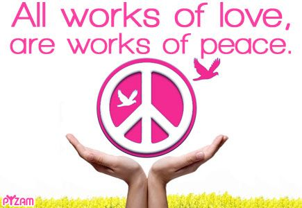 """All works of love...are works of peace. If we all strive to """"love more"""" it may be possible to resolve all our social, political and religious differences."""
