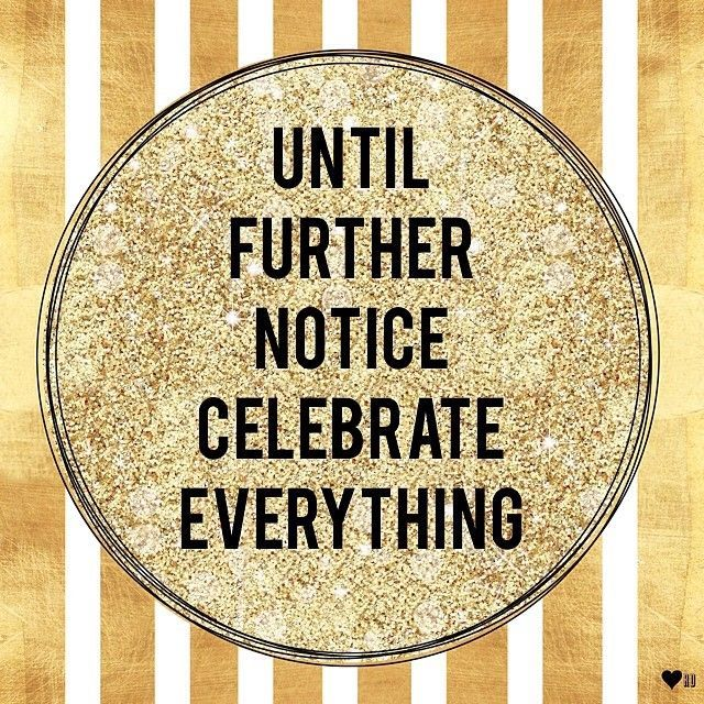 Until further notice, celebrate everything and everyone!!