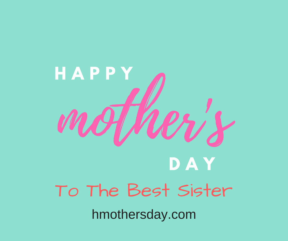 Celebrate Mothers Day By Sending These Latest Happy Mothers Day Wishes To Your Sister Because Our Sister Happy Mothers Day Wishes Mother Day Wishes Day Wishes