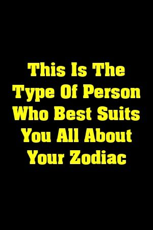 This Is The Type Of Person Who Best Suits You All About Your Zodiac  #lifehacks  #fitness