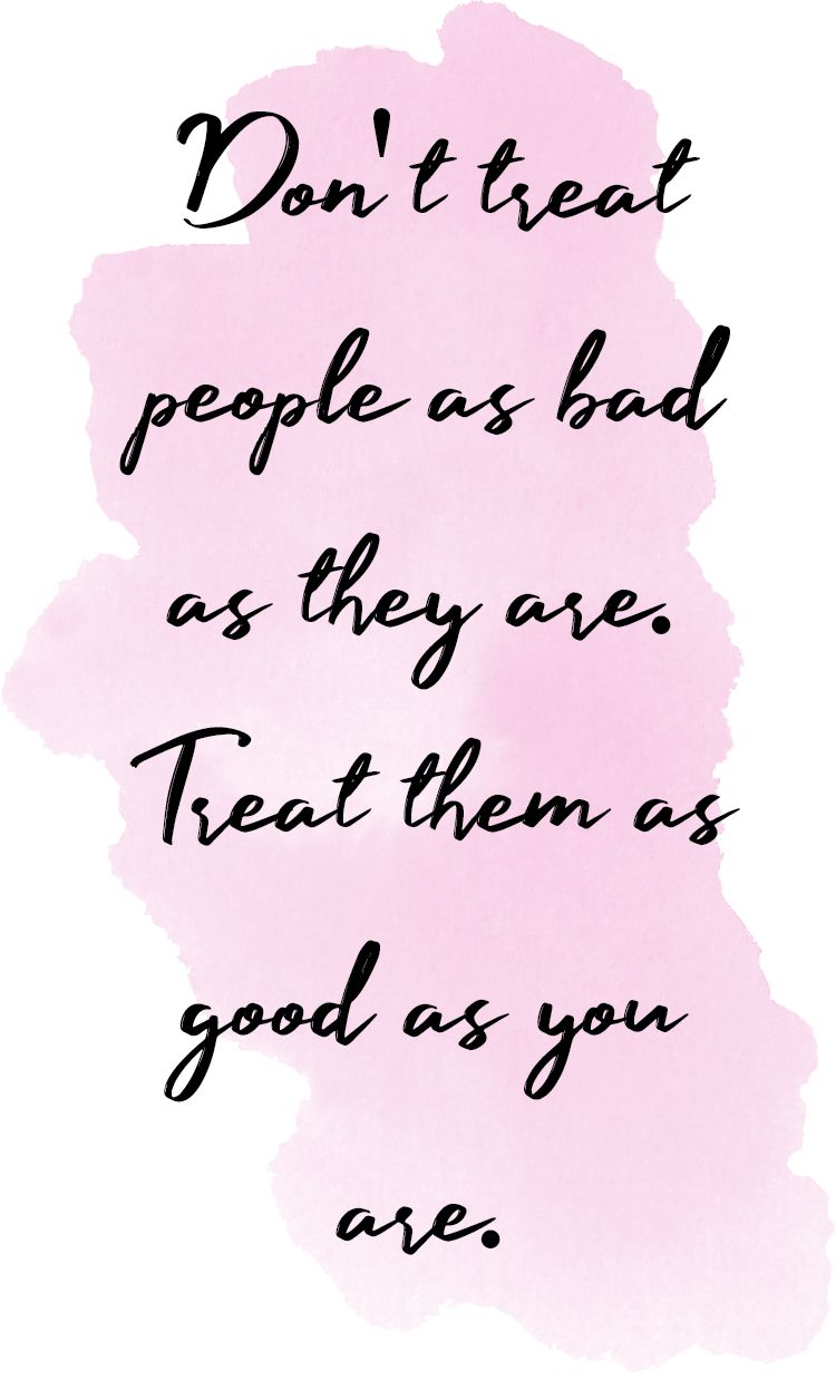 Treating people as good as you are, not as bad as they are...