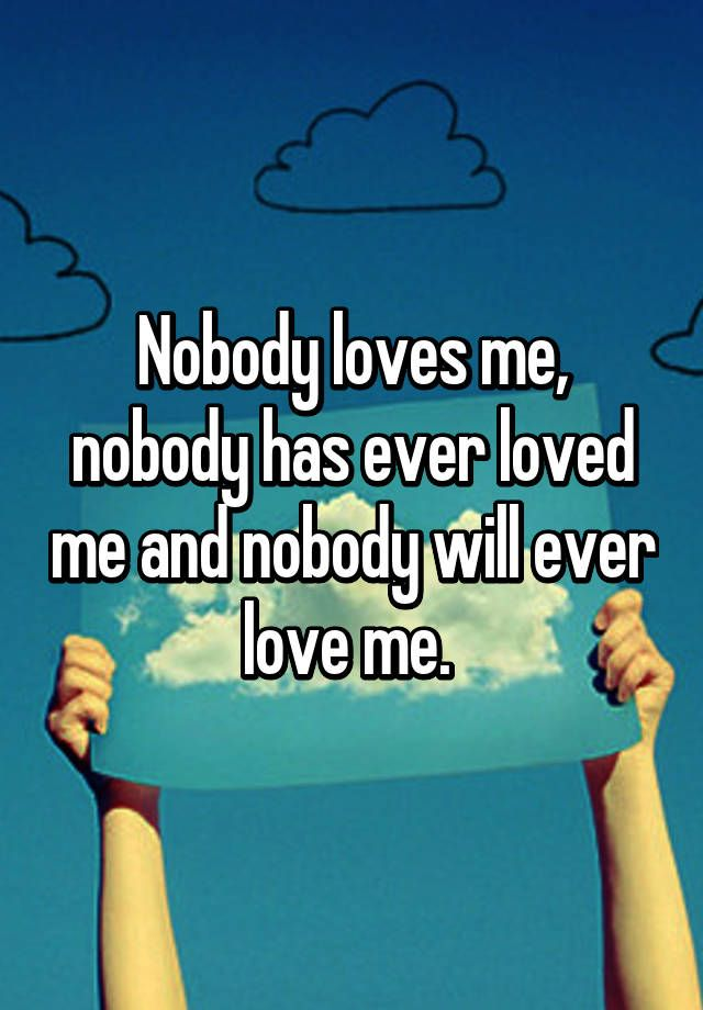 Nobody Loves Me Nobody Has Ever Loved Me And Nobody Will Ever Love
