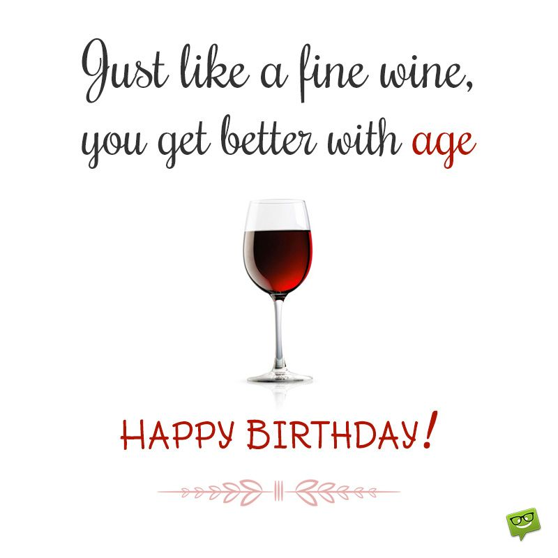 Just Like A Fine Wine You Get Better With Age Jpg 800 800 With Images Happy Birthday Wine Birthday Wine Quotes Birthday Wish For Husband