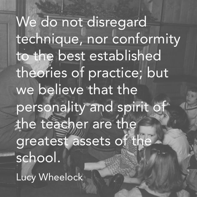 """""""...the personality and spirit of the teacher are the greatest assets of the school"""" - Lucy Wheelock, Founder, Wheelock College"""