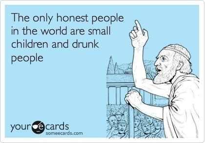 The only honest people in the world are small children and drunk people. #ecards