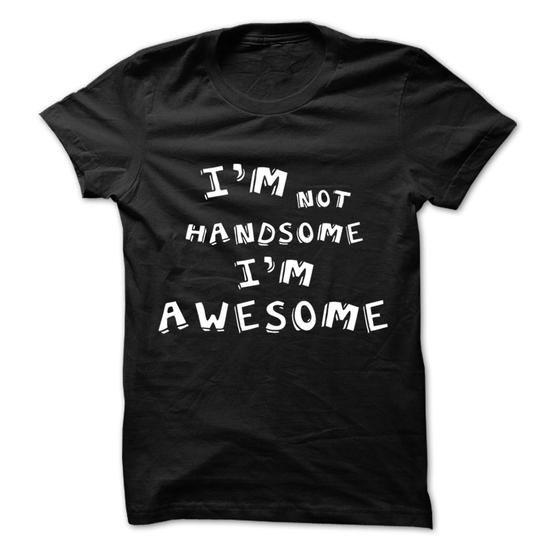 Im Not Handsome Im Awesome - #slouchy tee #sweatshirt street. GET IT => https://www.sunfrog.com/LifeStyle/Im-Not-Handsome-Im-Awesome.html?68278