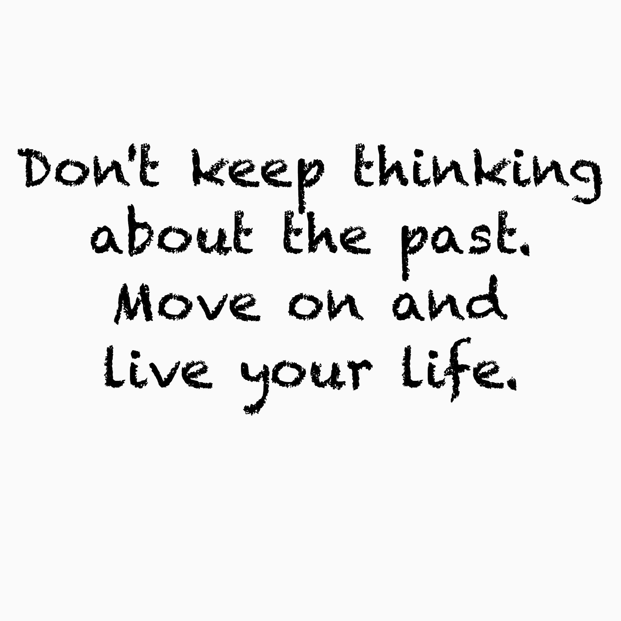 Stop Thinking Of The Past Don T Over Think Or Over Analyse Just Live Your Life Broken Heart Quotes Heart Quotes Favorite Quotes