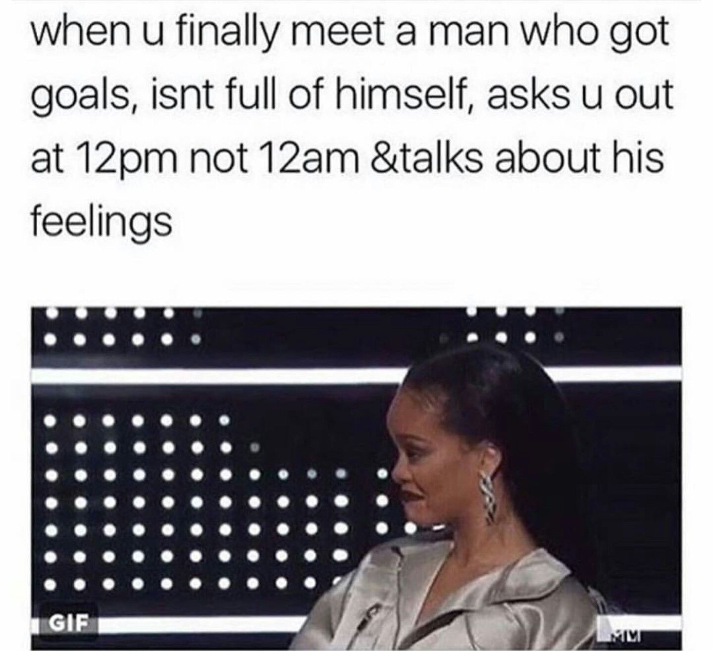 When You Finally Meet A Man Who Got Goals Isn T Full Of Himself Asks You Out At 12pm Not 12am Talks Abou Funny Dating Memes Funny Quotes Funny Relationship