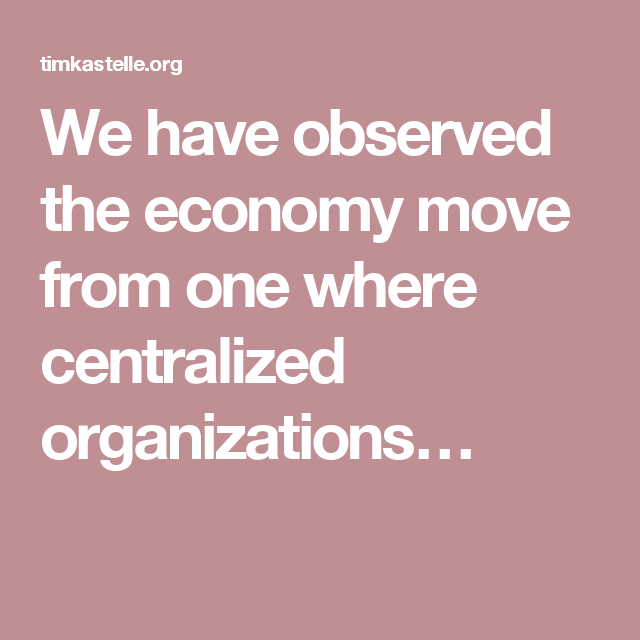 We Have Observed The Economy Move From One Where Centralized Organizations Organization News Source Economy